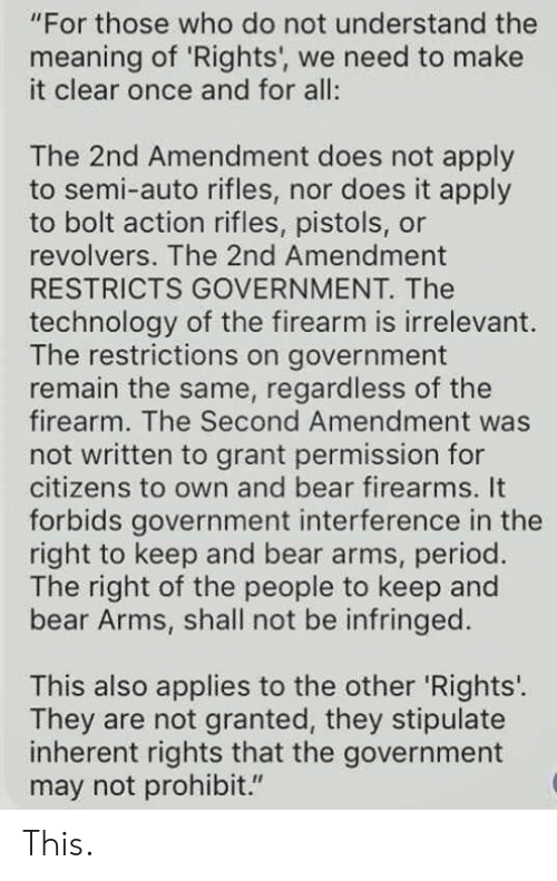"Memes, Period, and Bear: ""For those who do not understand the  meaning of 'Rights', we need to make  it clear once and for all:  The 2nd Amendment does not apply  to semi-auto rifles, nor does it apply  to bolt action rifles, pistols, or  revolvers. The 2nd Amendment  RESTRICTS GOVERNMENT. The  technology of the firearm is irrelevant  The restrictions on government  remain the same, regardless of the  firearm. The Second Amendment was  not written to grant permission for  citizens to own and bear firearms. It  forbids government interference in the  right to keep and bear arms, period.  The right of the people to keep and  bear Arms, shall not be infringed.  This also applies to the other 'Rights'.  They are not granted, they stipulate  inherent rights that the government  may not prohibit."" This."