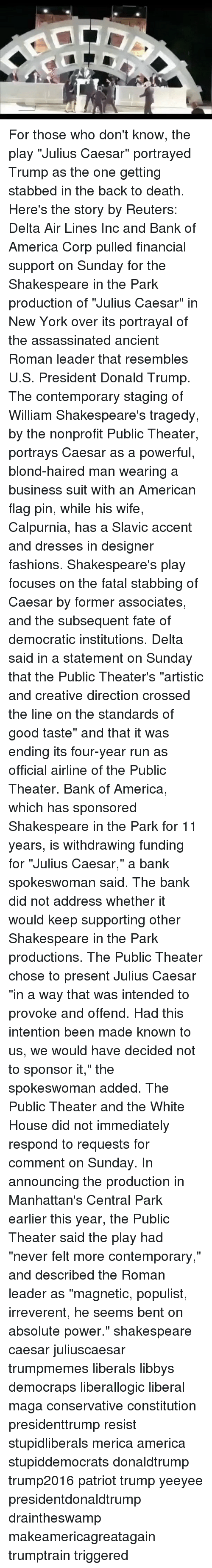 """Subsequent: For those who don't know, the play """"Julius Caesar"""" portrayed Trump as the one getting stabbed in the back to death. Here's the story by Reuters: Delta Air Lines Inc and Bank of America Corp pulled financial support on Sunday for the Shakespeare in the Park production of """"Julius Caesar"""" in New York over its portrayal of the assassinated ancient Roman leader that resembles U.S. President Donald Trump. The contemporary staging of William Shakespeare's tragedy, by the nonprofit Public Theater, portrays Caesar as a powerful, blond-haired man wearing a business suit with an American flag pin, while his wife, Calpurnia, has a Slavic accent and dresses in designer fashions. Shakespeare's play focuses on the fatal stabbing of Caesar by former associates, and the subsequent fate of democratic institutions. Delta said in a statement on Sunday that the Public Theater's """"artistic and creative direction crossed the line on the standards of good taste"""" and that it was ending its four-year run as official airline of the Public Theater. Bank of America, which has sponsored Shakespeare in the Park for 11 years, is withdrawing funding for """"Julius Caesar,"""" a bank spokeswoman said. The bank did not address whether it would keep supporting other Shakespeare in the Park productions. The Public Theater chose to present Julius Caesar """"in a way that was intended to provoke and offend. Had this intention been made known to us, we would have decided not to sponsor it,"""" the spokeswoman added. The Public Theater and the White House did not immediately respond to requests for comment on Sunday. In announcing the production in Manhattan's Central Park earlier this year, the Public Theater said the play had """"never felt more contemporary,"""" and described the Roman leader as """"magnetic, populist, irreverent, he seems bent on absolute power."""" shakespeare caesar juliuscaesar trumpmemes liberals libbys democraps liberallogic liberal maga conservative constitution presidenttrump resist stupidli"""
