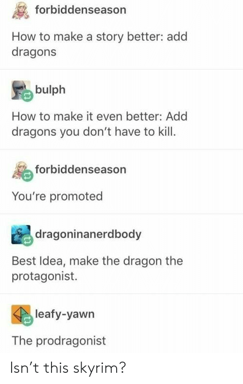 Skyrim, Best, and How To: forbiddenseason  How to make a story better: add  dragons  bulph  How to make it even better: Add  dragons you don't have to kill  forbiddenseason  You're promoted  dragoninanerdbody  Best Idea, make the dragon the  protagonist.  leafy-yawn  The prodragonist Isn't this skyrim?