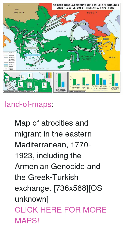 """Atrocities: FORCED DISPLACEMENTS OF 5 MILLION MUSLIMS  AND 1.9 MILLION CHRISTIANS, 1770-1923  AUSTRIA  RUSSIA  1.2 mil,  BLACK SEA  915-6: Turks Kur  1919-22: Turks 1.2 mil  1830 Border  OTTOMAN  MPIRE  1912 Border  IRAN  States Bordens  -1914 Border  Number  MEDITERRANEAN SEA  Balikan Wars  Europe e%)  Deathi immoral  1864 1922  Europe e%)  AAatollan wars, 1914-19220%).  forced Migration  1770-1923 (millions)  Pepulatian f Ommen Belkans and Antalia by Religien, 1912  Wortime Mortality, Mainly Gillian <p><a href=""""http://land-of-maps.tumblr.com/post/149444212865/map-of-atrocities-and-migrant-in-the-eastern"""" class=""""tumblr_blog"""">land-of-maps</a>:</p>  <blockquote><p>Map of atrocities and migrant in the eastern Mediterranean, 1770-1923, including the Armenian Genocide and the Greek-Turkish exchange. [736x568][OS unknown]<br/><a href=""""http://landofmaps.com/"""">CLICK HERE FOR MORE MAPS!</a></p></blockquote>"""