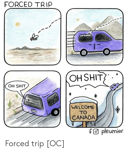 Shit, Canada, and Trip: FORCEO TRIP  OH SHIT  OH SHIT  WELCOME  TO  CANADA  f0 pleumier Forced trip [OC]