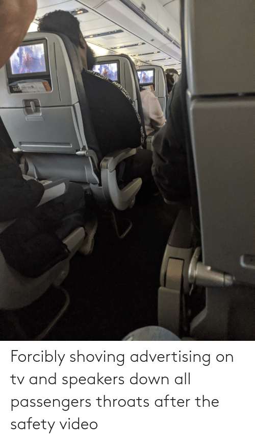 Passengers: Forcibly shoving advertising on tv and speakers down all passengers throats after the safety video