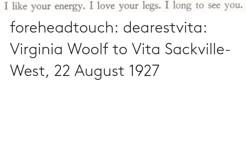 Virginia: foreheadtouch:  dearestvita: Virginia Woolf to Vita Sackville-West, 22 August 1927