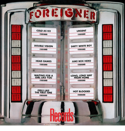 juked: FOREIGNER  COLD AS ICE  URGENT  FOREIGNER  FOREIGNER  DOUBLE VISION  DIRTY WHITE BOY  FOREIGNER  FOREIGNER  HEAD GAMES  JUKE BOX HERO  FOREIGNER  FOREIGNER  WAITING FOR A  LONG, LONG WAY  FROM HOME  GIRL LIKE YOU  FOREIGNER  FOREIGNER  FEELS LIKE  HOT BLOODED  THE FIRST TIME  FOREIGNER  FOREIGNER