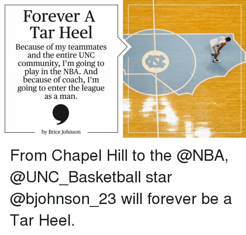 unc basketball: Forever A  Tar Heel  Because of my teammates  and the entire UNC  community, I'm going to  play in the NBA. And  because of coach, I'm  going to enter the league  as a man  by Brice Johnson From Chapel Hill to the @NBA, @UNC_Basketball star @bjohnson_23 will forever be a Tar Heel.