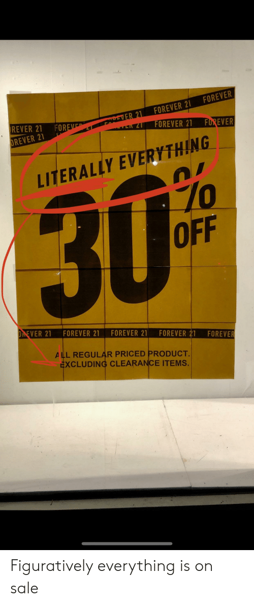figuratively: FOREVER  FOREVER 21  REVER 21  AREVER 21  FOREVE  17  FOREVER 21  FUREVER  OREVER 21  LITERALLY EVERYTHING  30%  OFF  OREVER 21  FOREVER 21  FOREVER 21  FOREVER 21  FOREVER  ALL REGULAR PRICED PRODUCT.  EXCLUDING CLEARANCE ITEMS. Figuratively everything is on sale