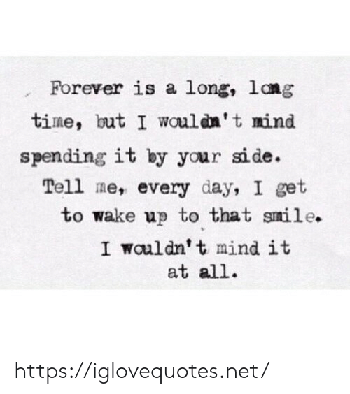Forever, Smile, and Time: Forever is a long, lang  time, but I wouldn't mind  spending it by your side.  Tell me, every day, I get  to wake up to that smile.  I wauldn't mind it  at all https://iglovequotes.net/