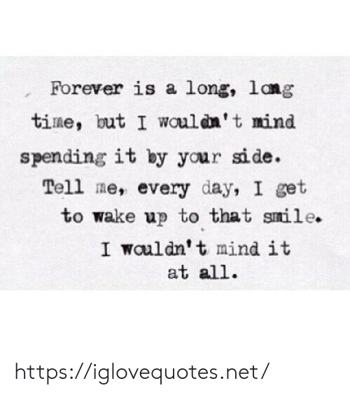 Forever, Smile, and Time: Forever is a long, lang  time, but I wouldn't mind  spending it by your side.  Tell me, every day, I get  to wake up to that smile.  I wouldn't mind it  at all. https://iglovequotes.net/
