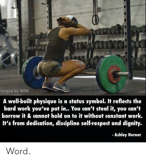Respect, Work, and Word: Forged by IRON  A well-built physique is a status symbol. It reflects the  hard work you've put in.. You can't steal it, you can't  borrow it & cannot hold on to it without constant work.  It's from dedication, discipline self-respect and dignity.  Ashley Horner Word.