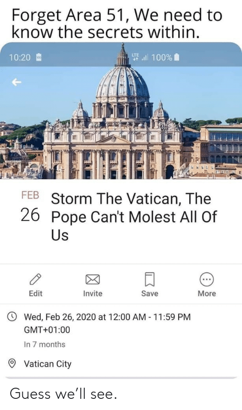 secrets: Forget Area 51, We need to  know the secrets within.  要l 100%  10:20  FEB Storm The Vatican, The  26 Pope Can't Molest All Of  Us  Edit  Invite  Save  More  Wed, Feb 26, 2020 at 12:00 AM 11:59 PM  GMT+01:00  In 7 months  Vatican City Guess we'll see.