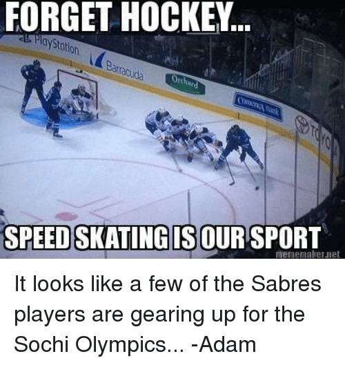 meme maker: FORGET HOCKEY.  SPEEDSKATINGIS OUR SPORT  meme maker Jet It looks like a few of the Sabres players are gearing up for the Sochi Olympics... 