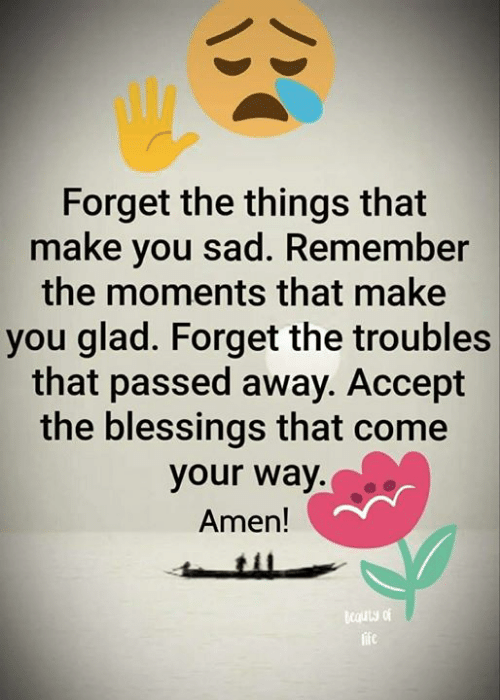 Life, Memes, and Sad: Forget the things that  make you sad. Remember  the moments that make  you glad. Forget the troubles  that passed away. Accept  the blessings that come  your way.  Amen!  cauty of  life