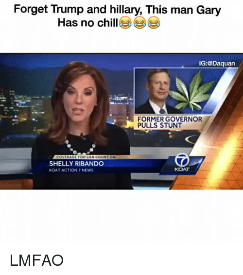Chill, Daquan, and Funny: Forget Trump and hillary, This man Gary  Has no chill  IG:@Daquan  FORMER GOVERNOR  PULLS STUNT  COVERAGE YOU CAN COUNT ON  SHELLY RIBANDO  KOAT  KOAT ACTION 7 NEWS LMFAO