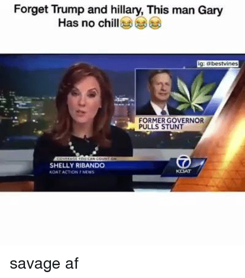 Af, Chill, and Memes: Forget Trump and hillary, This man Gary  Has no chill  g: abestvines  FORMERGOVERNOR  PULLS STUNT  SHELLY RIBANDO  ROATACTON NEWS savage af