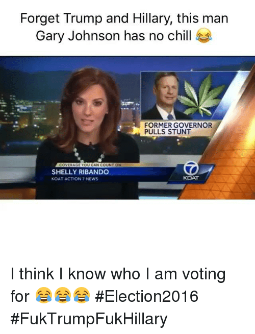 Chill, News, and No Chill: Forget Trump and Hillary, this man  Gary Johnson has no chill  FORMER GOVERNOR  PULLS STUNT  COVERAGE YOU CAN COUNT ON  SHELLY RIBANDO  KOAT ACTION 7 NEWS I think I know who I am voting for 😂😂😂 #Election2016 #FukTrumpFukHillary