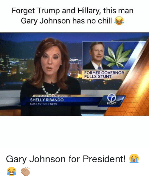 Chill, Dank, and News: Forget Trump and Hillary, this man  Gary Johnson has no chill  FORMER GOVERNOR  PULLS STUNT  COVERAGE YOU CAN COUNT ON  SHELLY RIBANDO  KOAT  KOAT ACTION 7 NEWS Gary Johnson for President! 😭 😂 👏🏽
