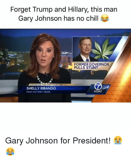 Chill, Memes, and News: Forget Trump and Hillary, this man  Gary Johnson has no chill  FORMER GOVERNOR  PULLS STUNT  COVERAGE YOU CAN COUNT ON  SHELLY RIBANDO  KOAT  KOAT ACTION 7 NEWS Gary Johnson for President! 😭😂