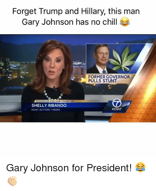 Chill, Dank, and News: Forget Trump and Hillary, this man  Gary Johnson has no chill  FORMER GOVERNOR  PULLS STUNT  COVERAGE YOU CAN COUNT ON  SHELLY RIBANDO  KOAT  KOAT ACTION 7 NEWS Gary Johnson for President! 😂👏🏼