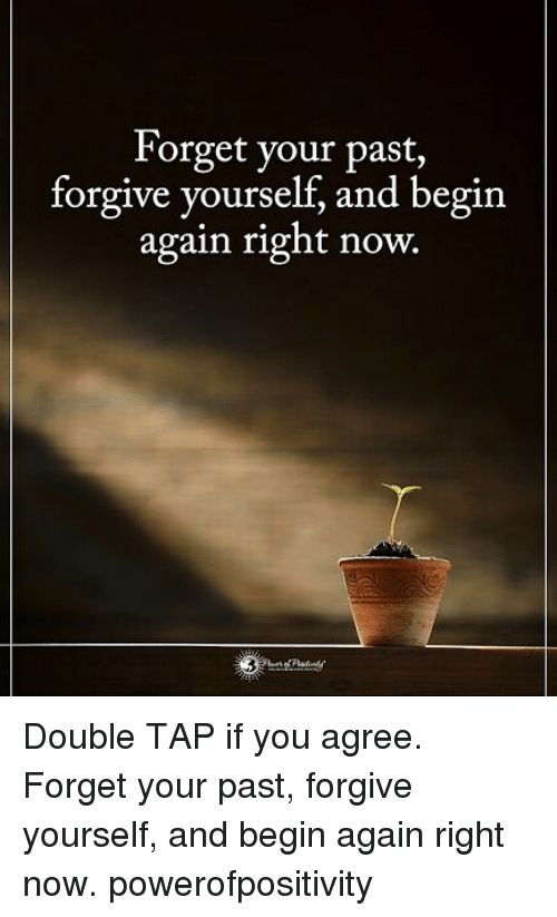 Memes, 🤖, and Double: Forget your past,  forgive yourself, and begin  again right now.  | Double TAP if you agree. Forget your past, forgive yourself, and begin again right now. powerofpositivity