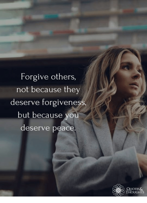 Forgive Others Not Because They Deserve Forgiven But Because You