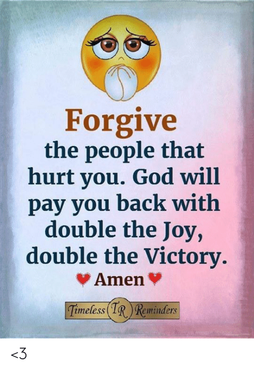 reminders: Forgive  the people that  hurt you. God will  pay you back with  double the Joy,  double the Victory.  Amen  Timeless IR Reminders <3