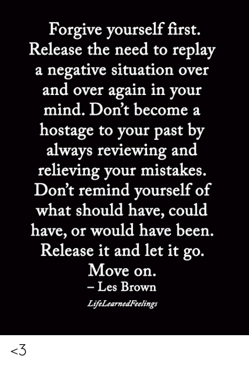 Memes, Let It Go, and Mind: Forgive yourself first.  Release the need to replay  a negative situation over  and over again in your  mind. Don't become a  hostage to your past by  always reviewing and  relieving your mistakes.  Don't remind vourself of  what should have, could  have, or would have been.  Release it and let it go.  Move on.  Les Brown  LifeLearnedFtelings <3