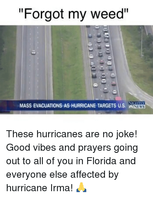 "Jokings: ""Forgot my weed""  MASS EVACUATIONS AS HURRICANE TARGETS US. NWS These hurricanes are no joke! Good vibes and prayers going out to all of you in Florida and everyone else affected by hurricane Irma! 🙏"