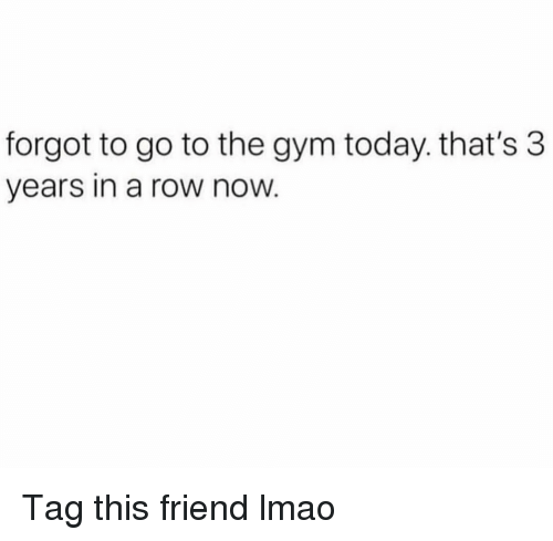 Funny, Gym, and Lmao: forgot to go to the gym today. that's 3  years in a row now Tag this friend lmao