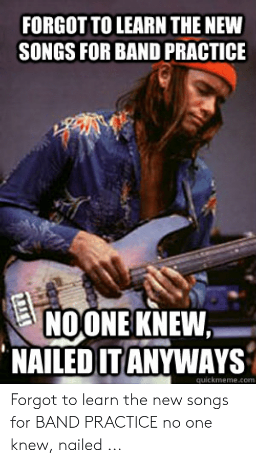Band Practice Meme: FORGOT TO LEARN THE NEW  SONGS FOR BAND PRACTICE  NOONE KNEW,-  NAILED ITANYWAYS  quickmeme.com Forgot to learn the new songs for BAND PRACTICE no one knew, nailed ...