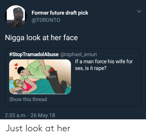 Future, Sex, and Rape: Former future draft pick  @TORONTO  Nigga look at her face  #StopTramadolabuse @raphael-amun  If a man force his wife for  sex, is it rape?  om  Show this thread  2:35 a.m. 26 May 18 Just look at her