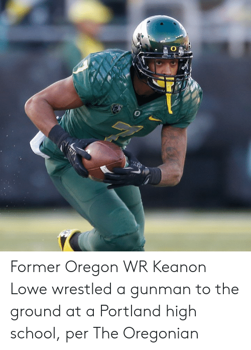 to-the-ground: Former Oregon WR Keanon Lowe wrestled a gunman to the ground at a Portland high school, per The Oregonian