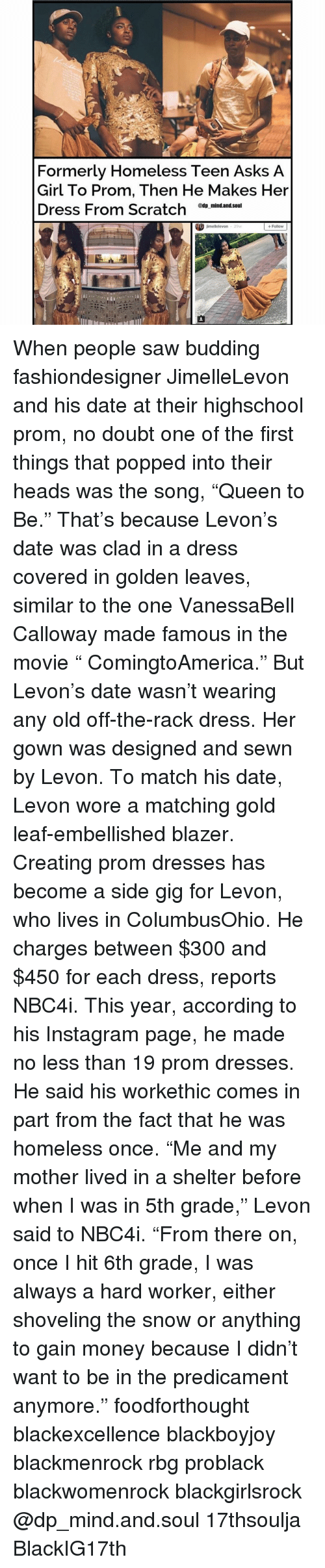 "Homeless, Memes, and Pop: Formerly Homeless Teen Asks A  Girl To Prom, Then He Makes Her  Dress From Scratch  @tip mind.and.Soul  jimellelevon  Follow  29W When people saw budding fashiondesigner JimelleLevon and his date at their highschool prom, no doubt one of the first things that popped into their heads was the song, ""Queen to Be."" That's because Levon's date was clad in a dress covered in golden leaves, similar to the one VanessaBell Calloway made famous in the movie "" ComingtoAmerica."" But Levon's date wasn't wearing any old off-the-rack dress. Her gown was designed and sewn by Levon. To match his date, Levon wore a matching gold leaf-embellished blazer. Creating prom dresses has become a side gig for Levon, who lives in ColumbusOhio. He charges between $300 and $450 for each dress, reports NBC4i. This year, according to his Instagram page, he made no less than 19 prom dresses. He said his workethic comes in part from the fact that he was homeless once. ""Me and my mother lived in a shelter before when I was in 5th grade,"" Levon said to NBC4i. ""From there on, once I hit 6th grade, I was always a hard worker, either shoveling the snow or anything to gain money because I didn't want to be in the predicament anymore."" foodforthought blackexcellence blackboyjoy blackmenrock rbg problack blackwomenrock blackgirlsrock @dp_mind.and.soul 17thsoulja BlackIG17th"