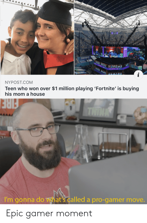 Who Won: FORTNITE  91-  NYPOST.COM  Teen who won over $1 million playing 'Fortnite' is buying  his mom a house  THINK  FIRE  I'm gonna do what's called a pro-gamer move. Epic gamer moment