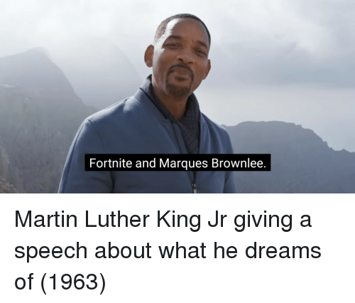 Martin Luther King: Fortnite and Marques Brownlee Martin Luther King Jr giving a speech about what he dreams of (1963)