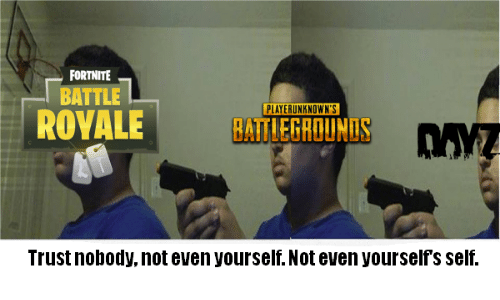 Trust Nobody, Trust Nobody Not Even Yourself, and Trust: FORTNITE  BATTLE  PLAYERUNKNOWN'S  ROVALEBATLEGROUNIS  Trust nobody, not even yourself. Not even yourselfs self.