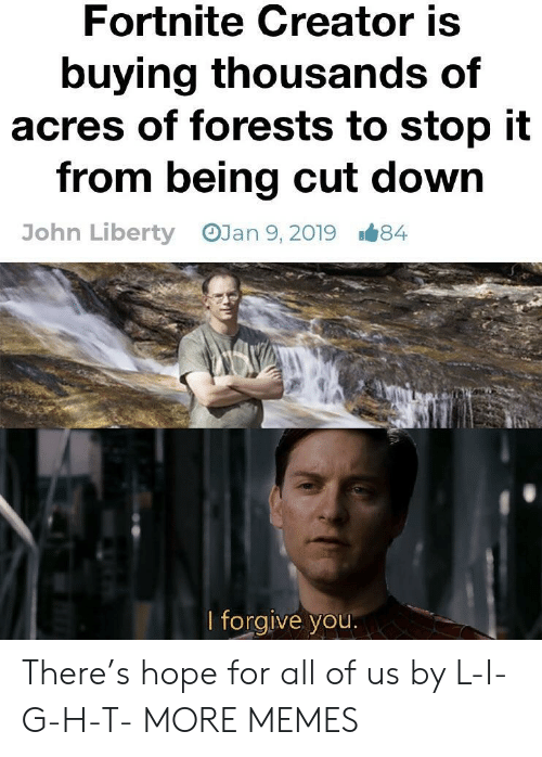 Dank, Memes, and Target: Fortnite Creator is  buying thousands of  acres of forests to stop it  from being cut down  OJan 9, 2019  John Liberty  1#84  lforgive you There's hope for all of us by L-I-G-H-T- MORE MEMES