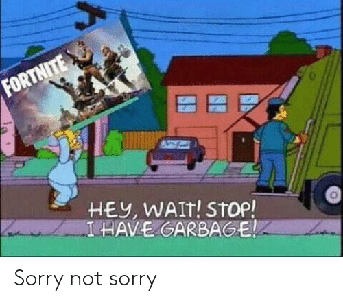 garbage: FORTNITE  HEY, WAIT! STop!  I HAVE GARBAGE Sorry not sorry
