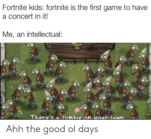 Game, Good, and Kids: Fortnite kids: fortnite is the first game to have  a concert in it!  Me, an intellectual:  There's a7ombie on uour lawn Ahh the good ol days