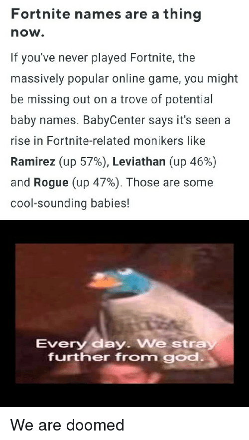 God, Baby Names, and Cool: Fortnite names are a thing  now.  If you've never played Fortnite, the  massively popular online game, you might  be missing out on a trove of potential  baby names. BabyCenter says it's seen a  rise in Fortnite-related monikers like  Ramirez (up 57%), Leviathan (up 46%)  and Rogue (up 47%). Those are some  cool-sounding babies!  Every day. We stra  further from god We are doomed