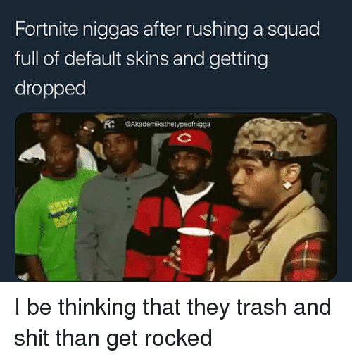 Shit, Squad, and Trash: Fortnite niggas after rushing a squad  full of default skins and getting  dropped  K @Akademiksthetypeofnigga I be thinking that they trash and shit than get rocked