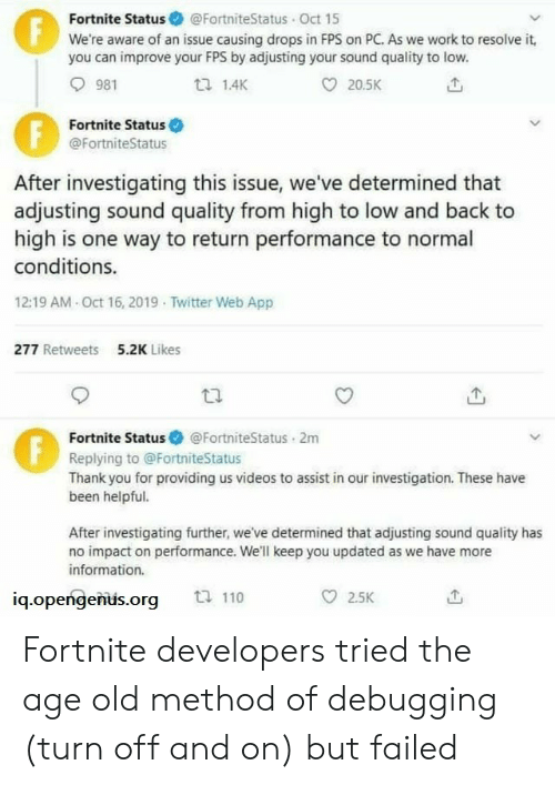 Drops: Fortnite Status @FortniteStatus Oct 15  We're aware of an issue causing drops in FPS on PC. As we work to resolve it,  you can improve your FPS by adjusting your sound quality to low.  F  981  1.4K  20.5K  Fortnite Status  @FortniteStatus  After investigating this issue, we've determined that  adjusting sound quality from high to low and back to  high is one way to return performance to normal  conditions.  12:19 AM Oct 16, 2019 Twitter Web App  277 Retweets  5.2K Likes  Fortnite Status  @FortniteStatus 2m  Replying to @FortniteStatus  Thank you for providing us videos to assist in our investigation. These have  been helpful.  After investigating further, we've determined that adjusting sound quality has  no impact on performance. We'll keep you updated as we have more  information.  ti 110  2.5K  iq.opengenus.org  FE Fortnite developers tried the age old method of debugging (turn off and on) but failed