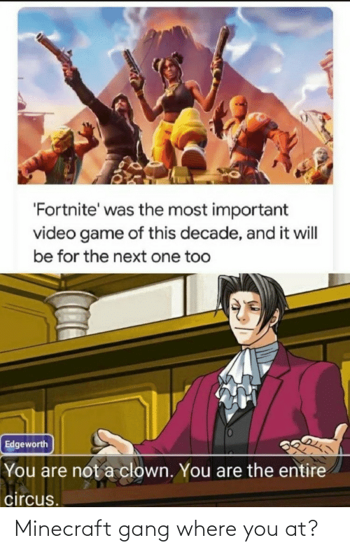 decade: 'Fortnite' was the most important  video game of this decade, and it will  be for the next one too  Edgeworth  You are not a clown. You are the entire  circus. Minecraft gang where you at?