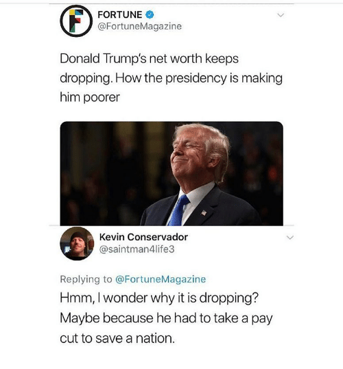 Donald Trumps: FORTUNE  @FortuneMagazine  Donald Trump's net worth keeps  dropping. How the presidency is making  him poorer  Kevin Conservador  @saintman4life3  Replying to @FortuneMagazine  Hmm, I wonder why it is dropping?  Maybe because he had to take a pay  cut to save a nation.