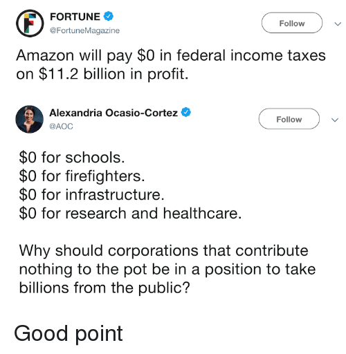 Amazon, Taxes, and Good: FORTUNE  @FortuneMagazine  Follow V  Amazon will pay $0 in federal income taxes  on $11.2 billion in profit.  Alexandria Ocasio-Cortez  Follow  @AOC  $0 for schools  $0 for firefighters  $0 for infrastructure.  $0 for research and healthcare.  Why should corporations that contribute  nothing to the pot be in a position to take  billions from the public?