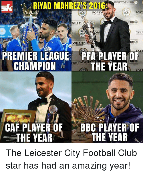 Memes, Premier League, and Leicester City: FORTY-TH RD  RIYAD MAHREZS 2016  FORT  FORT  RD  ORTY-T.  FORT  ORT  ORTY-TH  RA  RT  PREMIER LEAGUE PFA PLAYER OF  CHAMPION  FORTY-THER  THE YEAR  CAF PLAYER OF  BBC PLAYER OF  THE YEAR  THE YEAR The Leicester City Football Club star has had an amazing year!