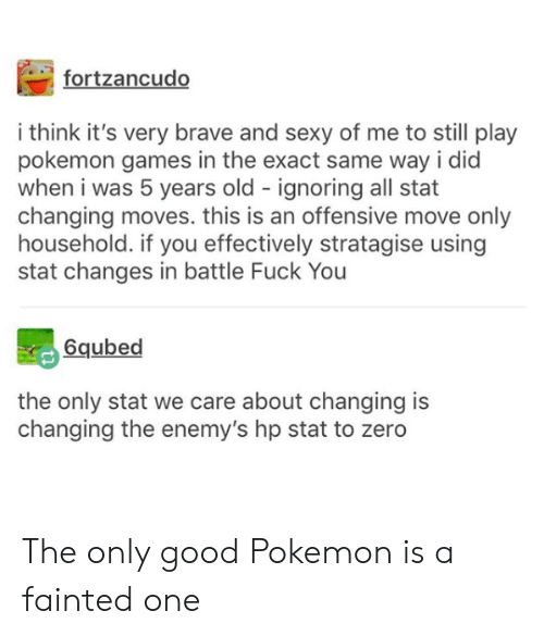 Fuck You, Pokemon, and Sexy: fortzancudo  i think it's very brave and sexy of me to still play  pokemon games in the exact same way i did  when i was 5 years old ignoring all stat  changing moves. this is an offensive move only  household. if you effectively stratagise using  stat changes in battle Fuck You  6qubed  the only stat we care about changing is  changing the enemy's hp stat to zero The only good Pokemon is a fainted one