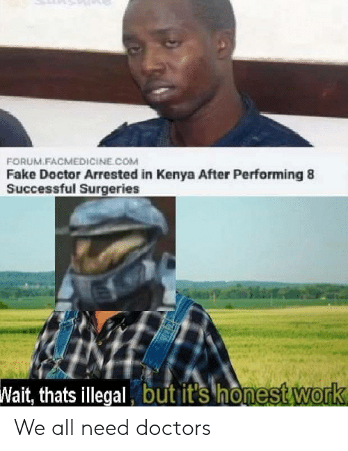 Doctor, Fake, and Work: FORUM.FACMEDICİNE COM  Fake Doctor Arrested in Kenya After Performing 8  Successful Surgeries  Wait, thats illegal but it's honest Work We all need doctors