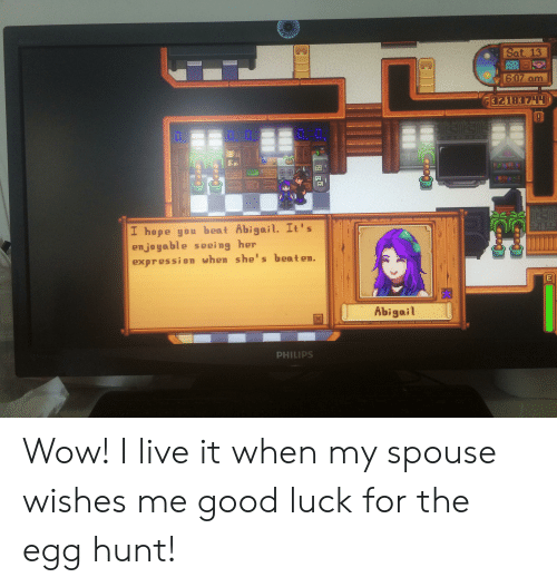 Wow, Good, and Live: FOSene  Sat. 13  6:07 om  32183744  I hope you beat Abigail. It's  enjoyable seeing her  expression when she's beaten.  E  Abigail  PHILIPS  FELE Wow! I live it when my spouse wishes me good luck for the egg hunt!