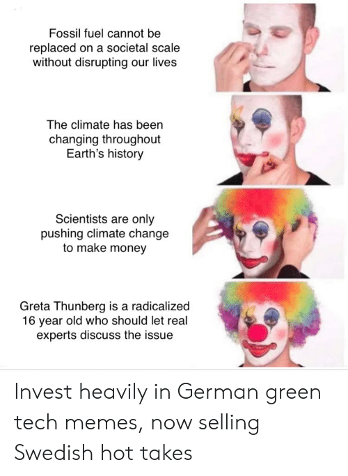 radicalized: Fossil fuel cannot be  replaced on a societal scale  without disrupting our lives  The climate has been  changing throughout  Earth's history  Scientists are only  pushing climate change  to make money  Greta Thunberg is a radicalized  16 year old who should let real  experts discuss the issue Invest heavily in German green tech memes, now selling Swedish hot takes