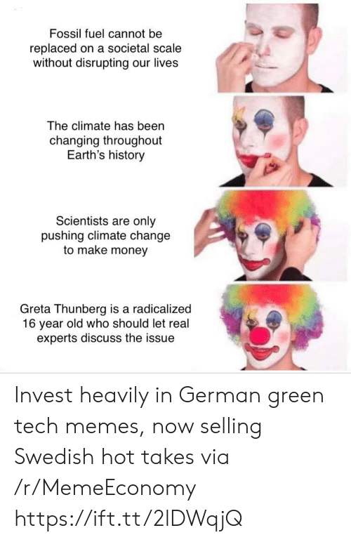radicalized: Fossil fuel cannot be  replaced on a societal scale  without disrupting our lives  The climate has been  changing throughout  Earth's history  Scientists are only  pushing climate change  to make money  Greta Thunberg is a radicalized  16 year old who should let real  experts discuss the issue Invest heavily in German green tech memes, now selling Swedish hot takes via /r/MemeEconomy https://ift.tt/2lDWqjQ